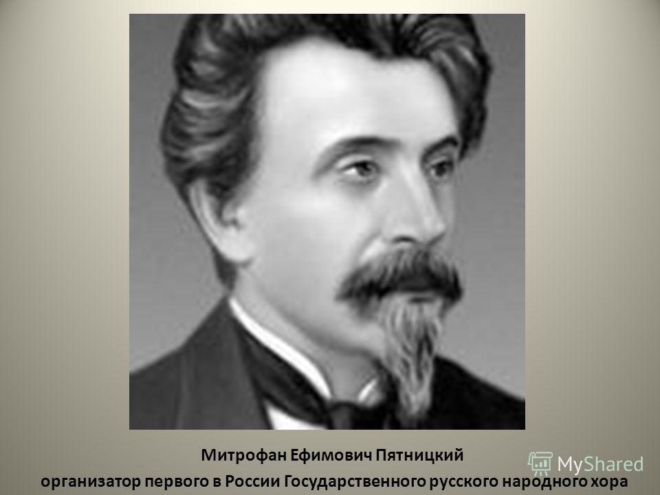 Митрофан Ефимович Пятницкий организатор первого в России Государственного русского народного хора