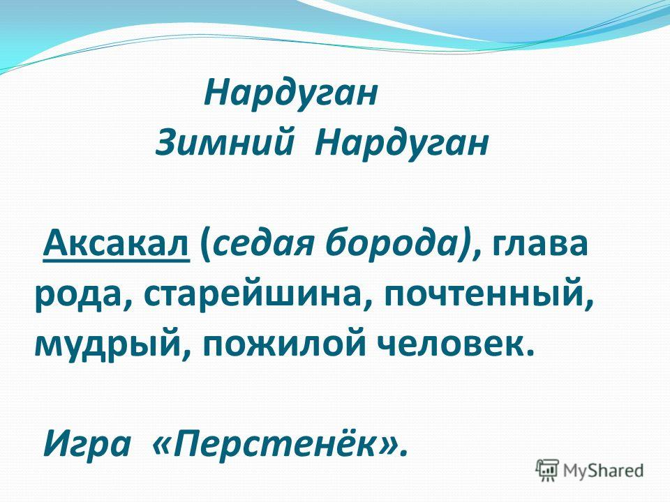Нардуган Зимний Нардуган Аксакал (седая борода), глава рода, старейшина, почтенный, мудрый, пожилой человек. Игра «Перстенёк».