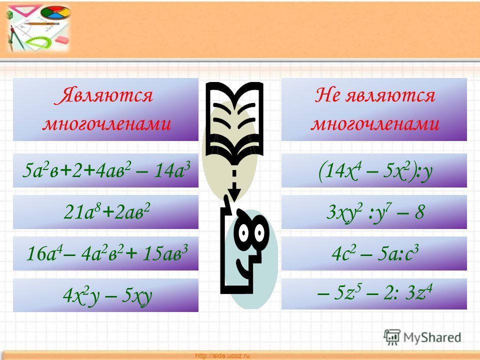 Являются многочленами Не являются многочленами 5а 2 в+2+4ав 2 – 14а 3 21а 8 +2ав 2 16а 4 – 4а 2 в 2 + 15ав 3 4х 2 у – 5ху (14x 4 – 5x 2 ):у 3ху 2 :у 7 – 8 4с 2 – 5а:с 3 – 5z 5 – 2: 3z 4