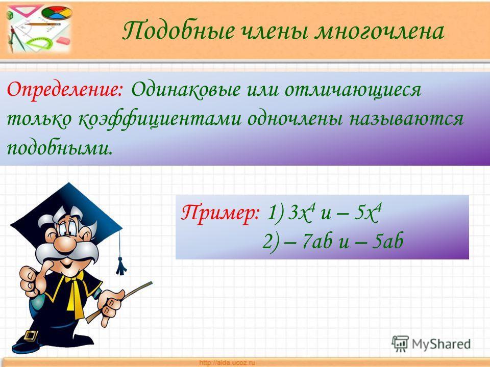 Определение: Одинаковые или отличающиеся только коэффициентами одночлены называются подобными. Пример: 1) 3х 4 и – 5х 4 2) – 7ab и – 5ab Подобные члены многочлена