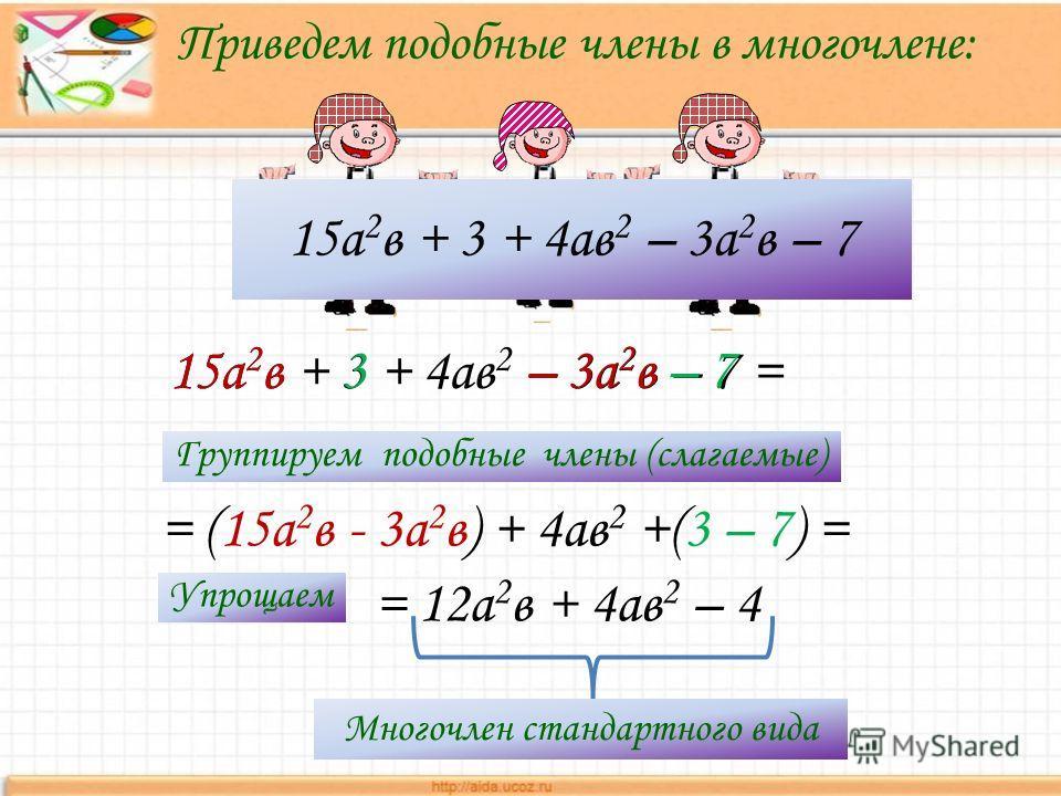 15а 2 в + 3 + 4ав 2 – 3а 2 в – 7 Приведем подобные члены в многочлене: = 12а 2 в + 4ав 2 – 4 15а 2 в + 3 + 4ав 2 – 3а 2 в – 7 = = (15а 2 в - 3а 2 в) + 4ав 2 +(3 – 7) = 15а 2 в 3–3а 2 в–7 Группируем подобные члены (слагаемые) Упрощаем Многочлен станда