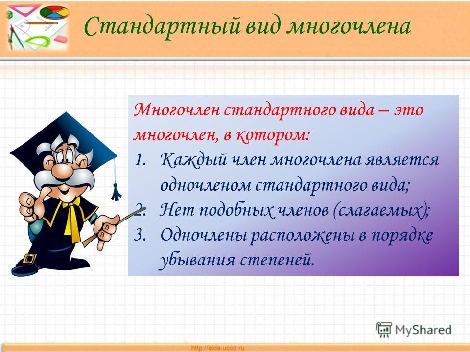 Многочлен стандартного вида – это многочлен, в котором: 1.Каждый член многочлена является одночленом стандартного вида; 2.Нет подобных членов (слагаемых); 3.Одночлены расположены в порядке убывания степеней. Стандартный вид многочлена