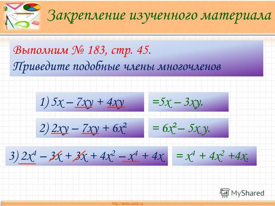 Закрепление изученного материала Выполним 183, стр. 45. Приведите подобные члены многочленов 1) 5х – 7ху + 4ху=5х – 3ху. 2) 2ху – 7ху + 6х ² = 6х ² – 5х у. 3) 2х 4 – 3x + 3x + 4x 2 – x 4 + 4x= х 4 + 4x 2 +4x.
