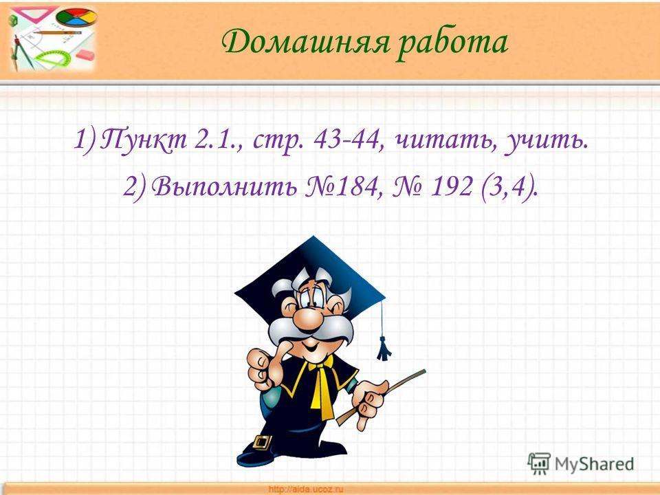 Домашняя работа 1) Пункт 2.1., стр. 43-44, читать, учить. 2) Выполнить 184, 192 (3,4).