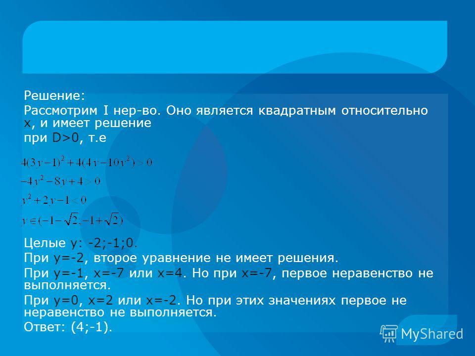 Решение: Рассмотрим I нер-во. Оно является квадратным относительно x, и имеет решение при D>0, т.е Целые y: -2;-1;0. При y=-2, второе уравнение не имеет решения. При y=-1, x=-7 или х=4. Но при х=-7, первое неравенство не выполняется. При y=0, x=2 или
