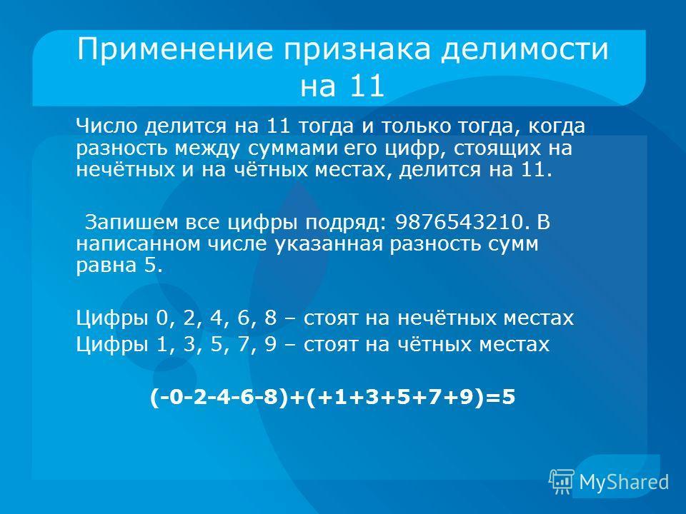 Применение признака делимости на 11 Число делится на 11 тогда и только тогда, когда разность между суммами его цифр, стоящих на нечётных и на чётных местах, делится на 11. Запишем все цифры подряд: 9876543210. В написанном числе указанная разность су