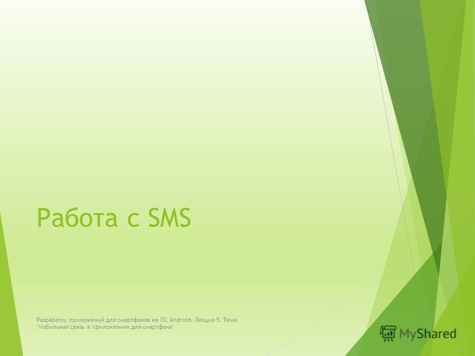 Работа с SMS Разработку приложений для смартфонов на ОС Android. Лекция 5. Тема Мобильная связь в приложениях для смартфона
