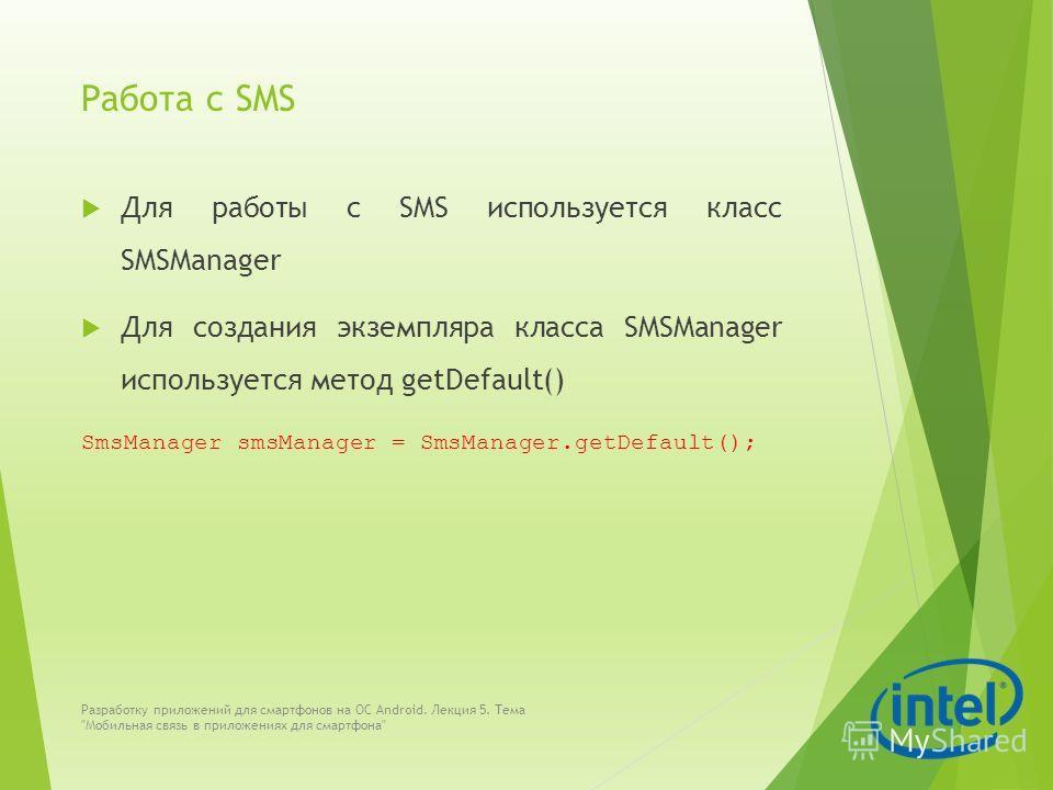 Работа с SMS Для работы с SMS используется класс SMSManager Для создания экземпляра класса SMSManager используется метод getDefault() SmsManager smsManager = SmsManager.getDefault(); Разработку приложений для смартфонов на ОС Android. Лекция 5. Тема
