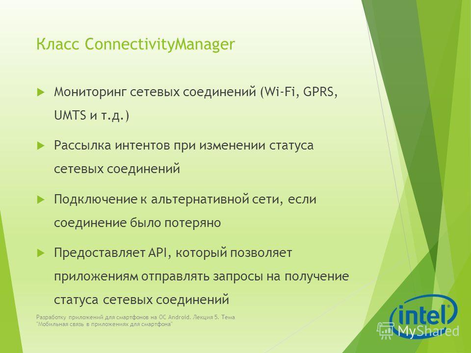 Класс ConnectivityManager Мониторинг сетевых соединений (Wi-Fi, GPRS, UMTS и т.д.) Рассылка интентов при изменении статуса сетевых соединений Подключение к альтернативной сети, если соединение было потеряно Предоставляет API, который позволяет прилож