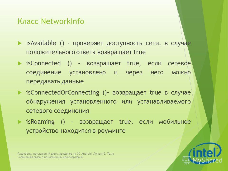Класс NetworkInfo isAvailable () – проверяет доступность сети, в случае положительного ответа возвращает true isConnected () – возвращает true, если сетевое соединение установлено и через него можно передавать данные isConnectedOrConnecting ()– возвр