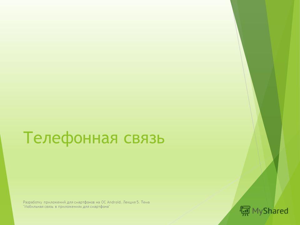 Телефонная связь Разработку приложений для смартфонов на ОС Android. Лекция 5. Тема Мобильная связь в приложениях для смартфона