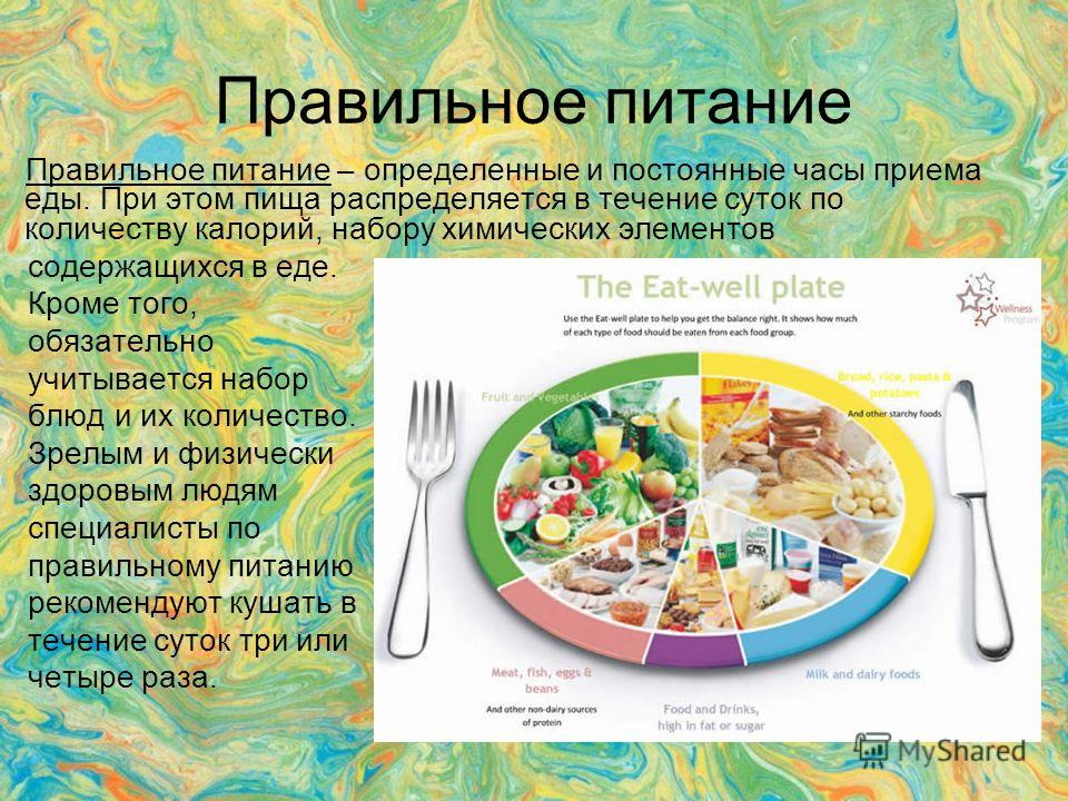 Правильное питание Правильное питание – определенные и постоянные часы приема еды. При этом пища распределяется в течение суток по количеству калорий, набору химических элементов содержащихся в еде. Кроме того, обязательно учитывается набор блюд и их