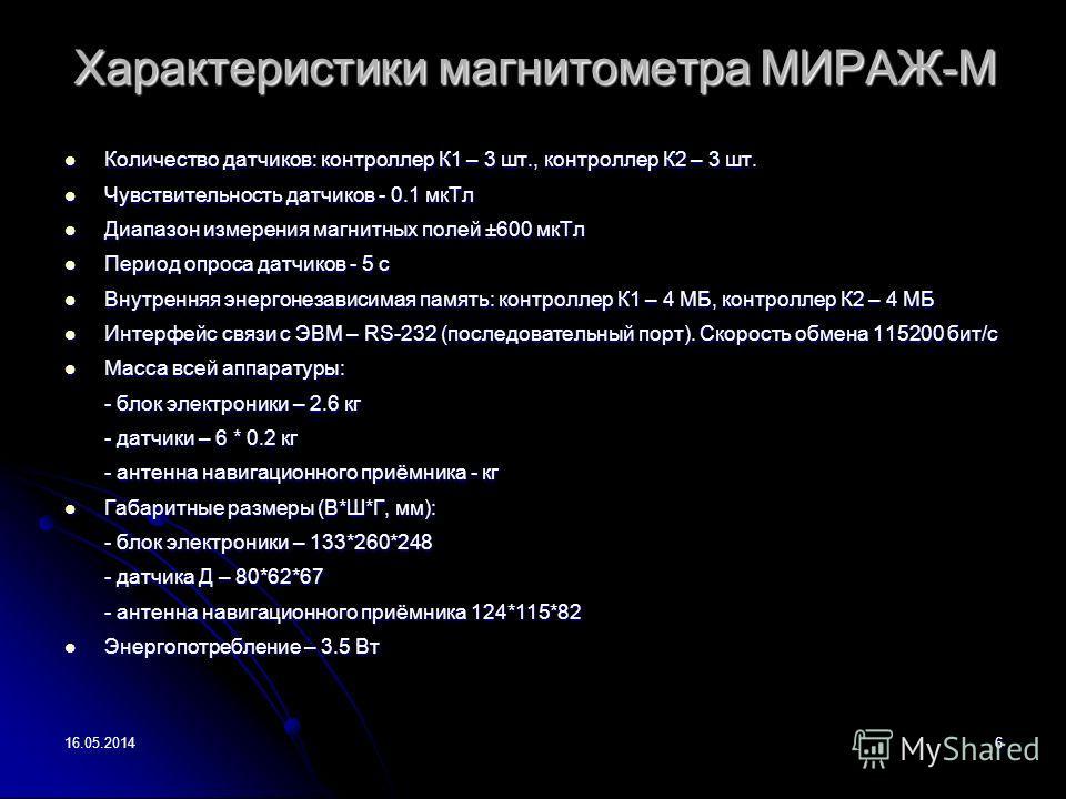 16.05.20146 Характеристики магнитометра МИРАЖ-М Количество датчиков: контроллер К1 – 3 шт., контроллер К2 – 3 шт. Количество датчиков: контроллер К1 – 3 шт., контроллер К2 – 3 шт. Чувствительность датчиков - 0.1 мкТл Чувствительность датчиков - 0.1 м
