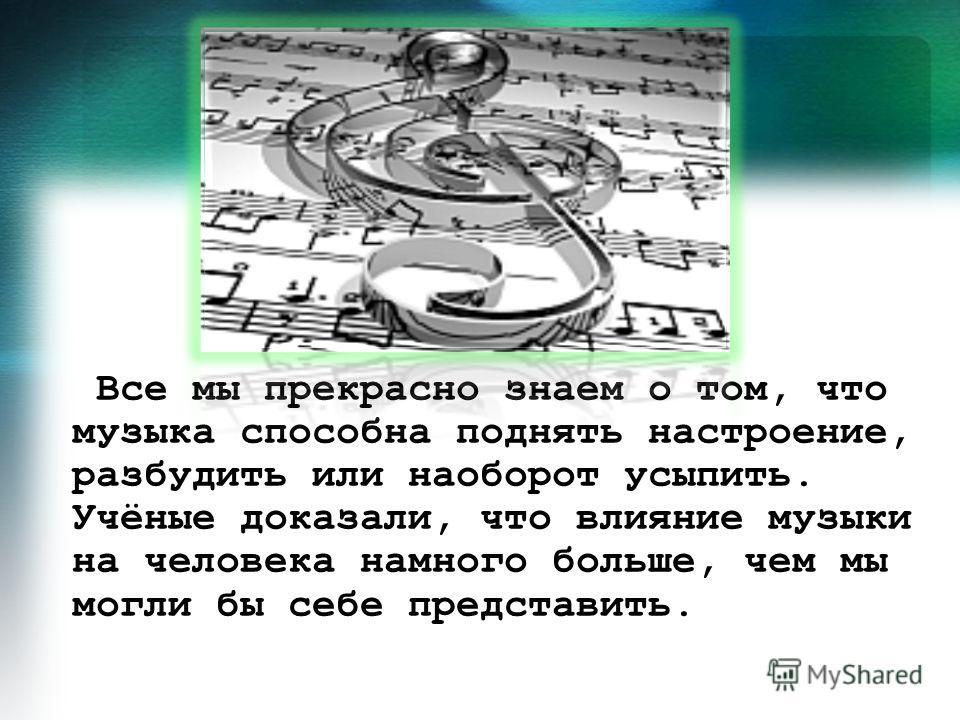 Все мы прекрасно знаем о том, что музыка способна поднять настроение, разбудить или наоборот усыпить. Учёные доказали, что влияние музыки на человека намного больше, чем мы могли бы себе представить.