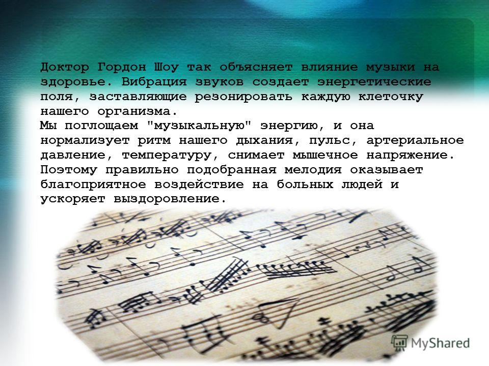 Доктор Гордон Шоу так объясняет влияние музыки на здоровье. Вибрация звуков создает энергетические поля, заставляющие резонировать каждую клеточку нашего организма. Мы поглощаем