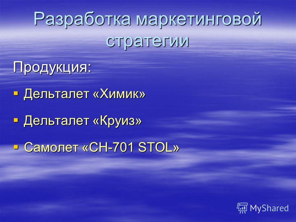Разработка маркетинговой стратегии Продукция: Дельталет «Химик» Дельталет «Химик» Дельталет «Круиз» Дельталет «Круиз» Самолет «CH-701 STOL» Самолет «CH-701 STOL»