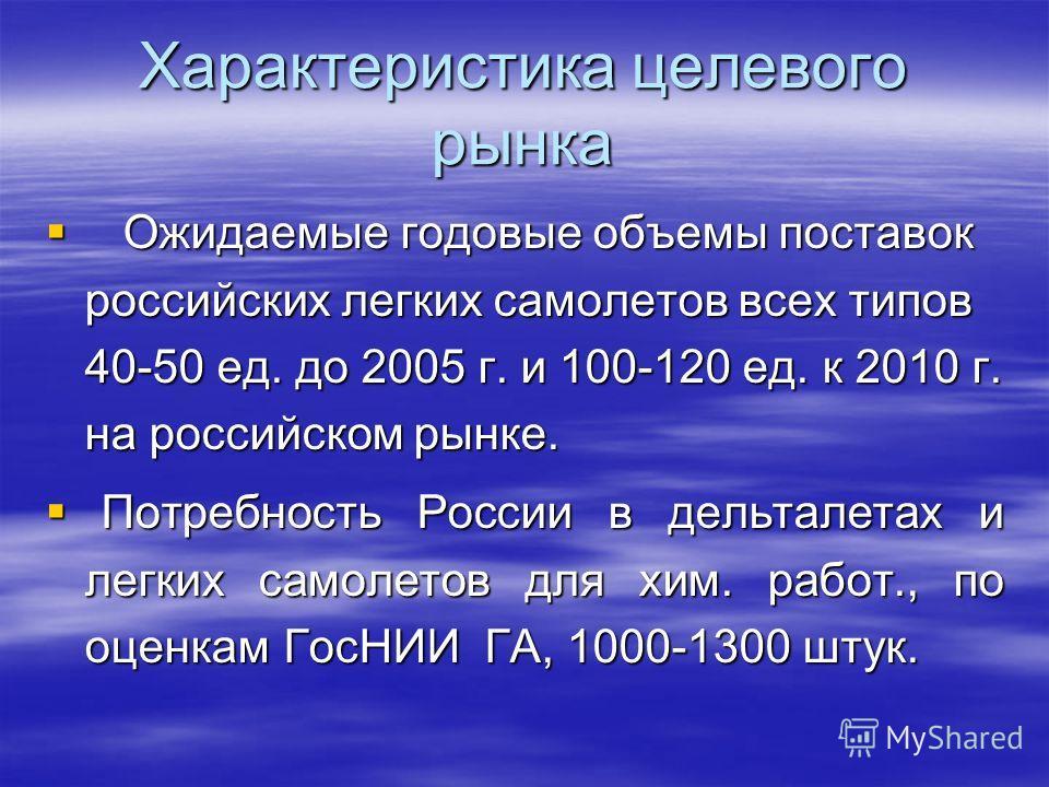 Характеристика целевого рынка Ожидаемые годовые объемы поставок российских легких самолетов всех типов 40-50 ед. до 2005 г. и 100-120 ед. к 2010 г. на российском рынке. Ожидаемые годовые объемы поставок российских легких самолетов всех типов 40-50 ед