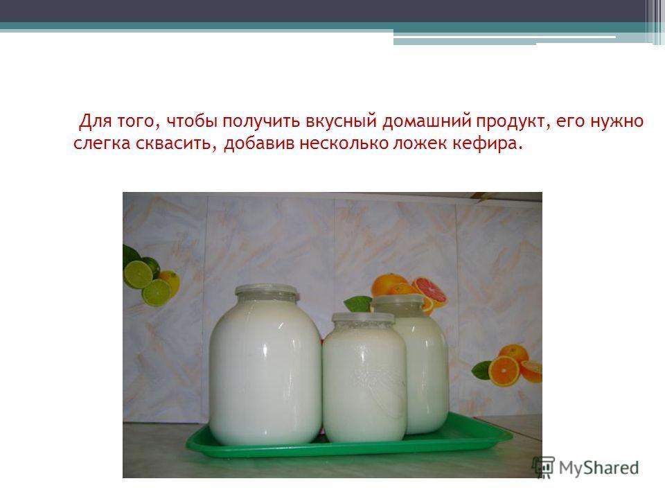 Для того, чтобы получить вкусный домашний продукт, его нужно слегка сквасить, добавив несколько ложек кефира.