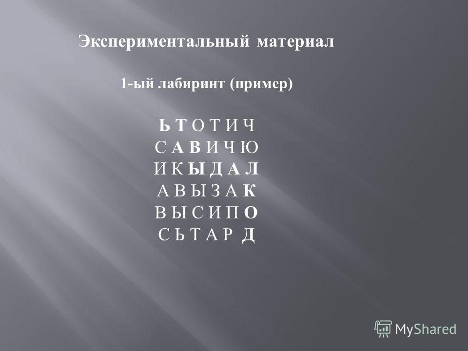 Экспериментальный материал 1-ый лабиринт (пример) Ь Т О Т И Ч С А В И Ч Ю И К Ы Д А Л А В Ы З А К В Ы С И П О С Ь Т А Р Д