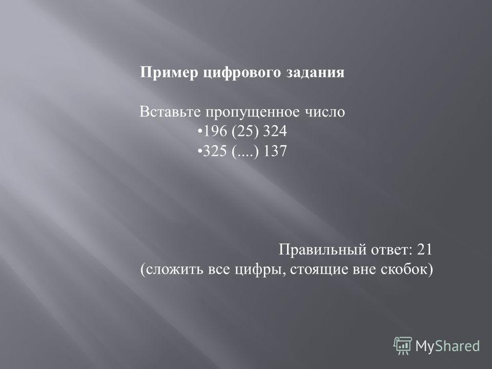 Пример цифрового задания Вставьте пропущенное число 196 (25) 324 325 (....) 137 Правильный ответ: 21 (сложить все цифры, стоящие вне скобок)