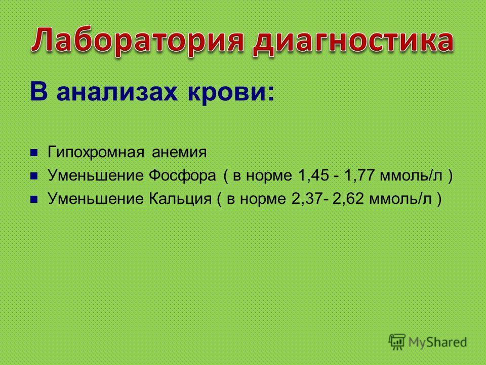 В анализах крови: Гипохромная анемия Уменьшение Фосфора ( в норме 1,45 - 1,77 ммоль/л ) Уменьшение Кальция ( в норме 2,37- 2,62 ммоль/л )