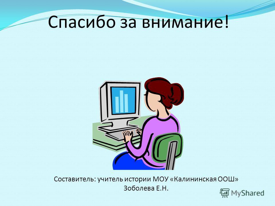 Спасибо за внимание! Составитель: учитель истории МОУ «Калининская ООШ» Зоболева Е.Н.
