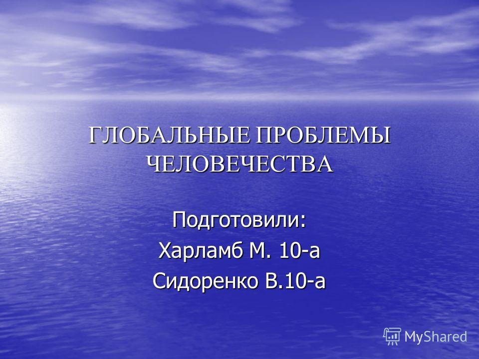 ГЛОБАЛЬНЫЕ ПРОБЛЕМЫ ЧЕЛОВЕЧЕСТВА Подготовили: Харламб М. 10-а Сидоренко В.10-а