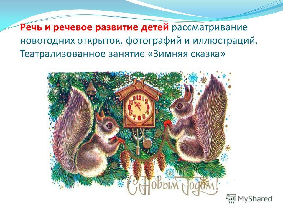 Речь и речевое развитие детей рассматривание новогодних открыток, фотографий и иллюстраций. Театрализованное занятие «Зимняя сказка»