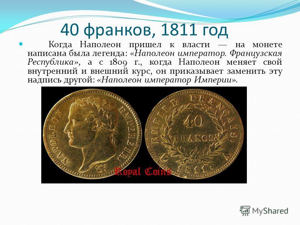 40 франков, 1811 год Когда Наполеон пришел к власти на монете написана была легенда: «Наполеон император. Французская Республика», а с 1809 г., когда Наполеон меняет свой внутренний и внешний курс, он приказывает заменить эту надпись другой: «Наполео