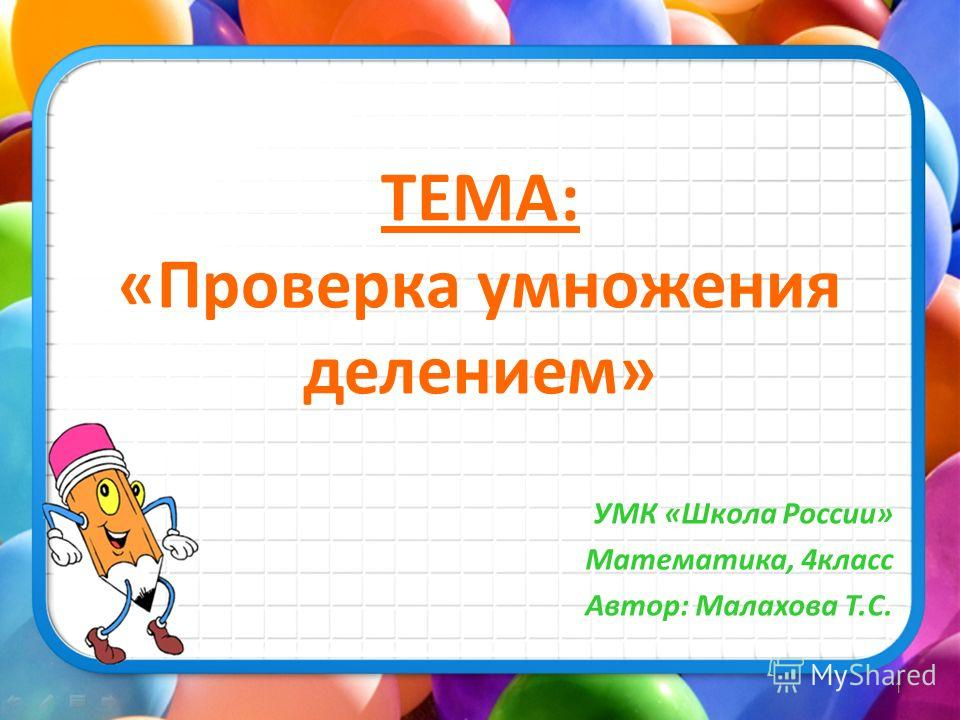 ТЕМА: «Проверка умножения делением» УМК «Школа России» Математика, 4класс Автор: Малахова Т.С. 1