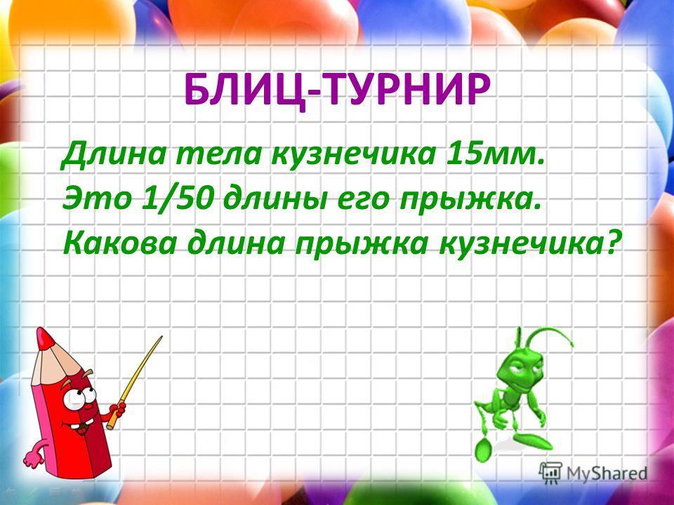 Длина тела кузнечика 15мм. Это 1/50 длины его прыжка. Какова длина прыжка кузнечика? 2 БЛИЦ-ТУРНИР