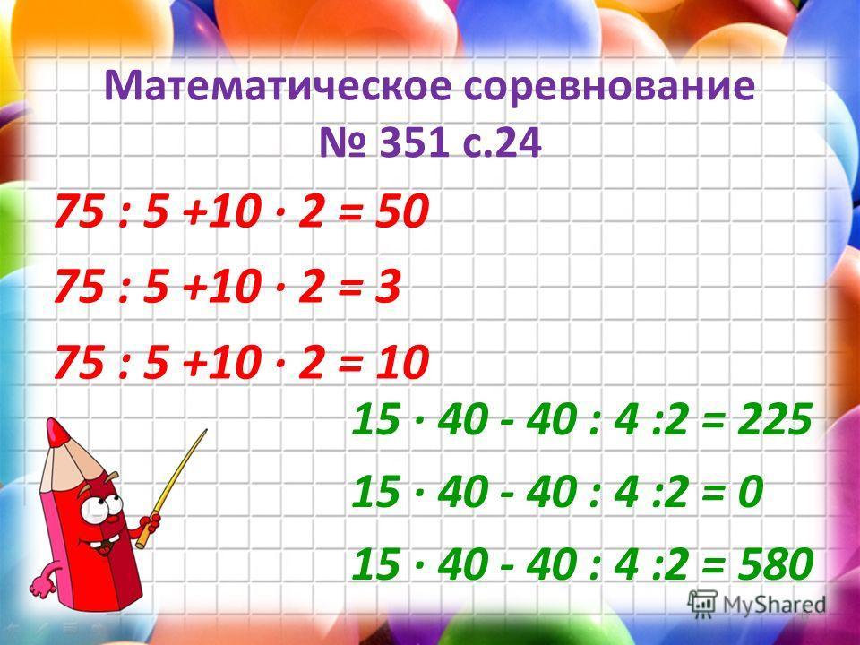 Математическое соревнование 351 с.24 75 : 5 +10 2 = 50 75 : 5 +10 2 = 3 75 : 5 +10 2 = 10 6 15 40 - 40 : 4 :2 = 225 15 40 - 40 : 4 :2 = 0 15 40 - 40 : 4 :2 = 580