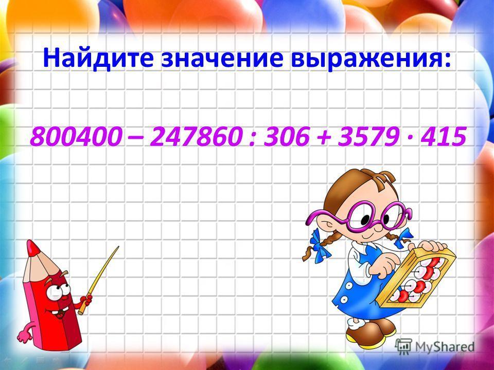 Найдите значение выражения: 800400 – 247860 : 306 + 3579 415 8