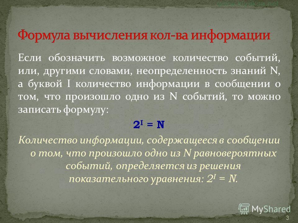 3 Если обозначить возможное количество событий, или, другими словами, неопределенность знаний N, а буквой I количество информации в сообщении о том, что произошло одно из N событий, то можно записать формулу: 2 I = N Количество информации, содержащее
