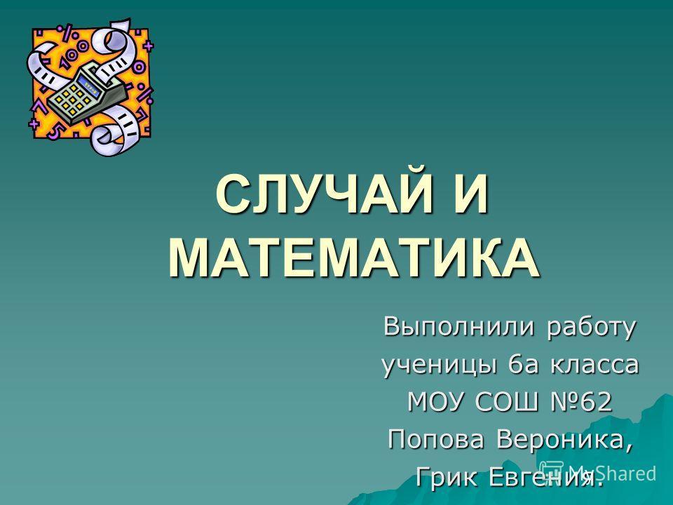 CЛУЧАЙ И МАТЕМАТИКА Выполнили работу ученицы 6а класса МОУ СОШ 62 Попова Вероника, Грик Евгения.