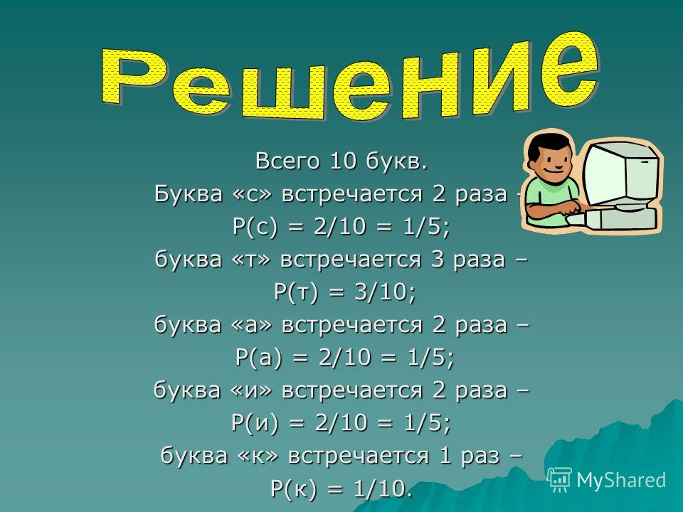 Всего 10 букв. Буква «с» встречается 2 раза – P(с) = 2/10 = 1/5; буква «т» встречается 3 раза – P(т) = 3/10; P(т) = 3/10; буква «а» встречается 2 раза – P(а) = 2/10 = 1/5; P(а) = 2/10 = 1/5; буква «и» встречается 2 раза – P(и) = 2/10 = 1/5; буква «к»