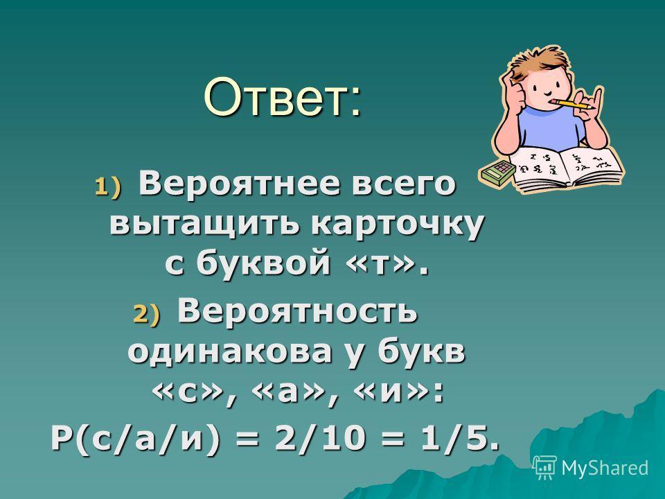 Ответ: 1) В ероятнее всего вытащить карточку с буквой «т». 2) В ероятность одинакова у букв «с», «а», «и»: P(с/а/и) = 2/10 = 1/5.