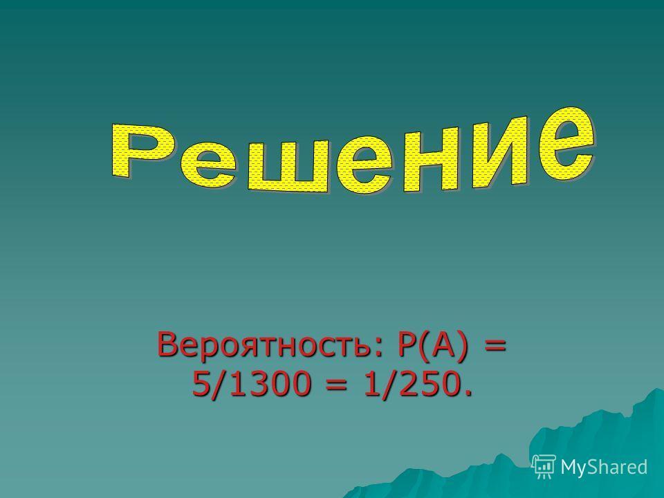 Вероятность: P(A) = 5/1300 = 1/250.
