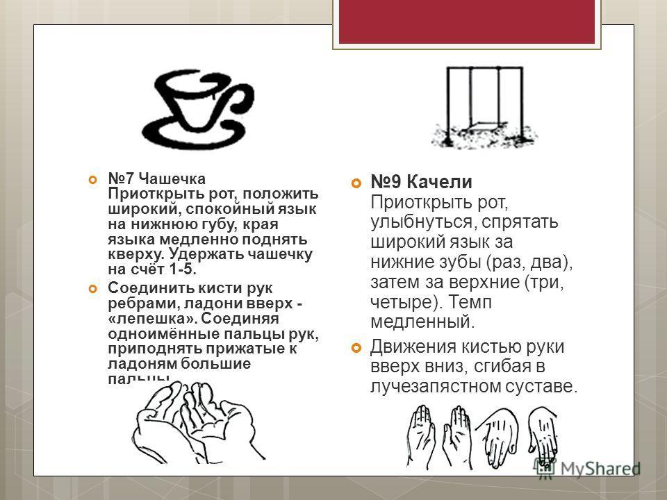 7 Чашечка Приоткрыть рот, положить широкий, спокойный язык на нижнюю губу, края языка медленно поднять кверху. Удержать чашечку на счёт 1-5. Соединить кисти рук ребрами, ладони вверх - «лепешка». Соединяя одноимённые пальцы рук, приподнять прижатые к