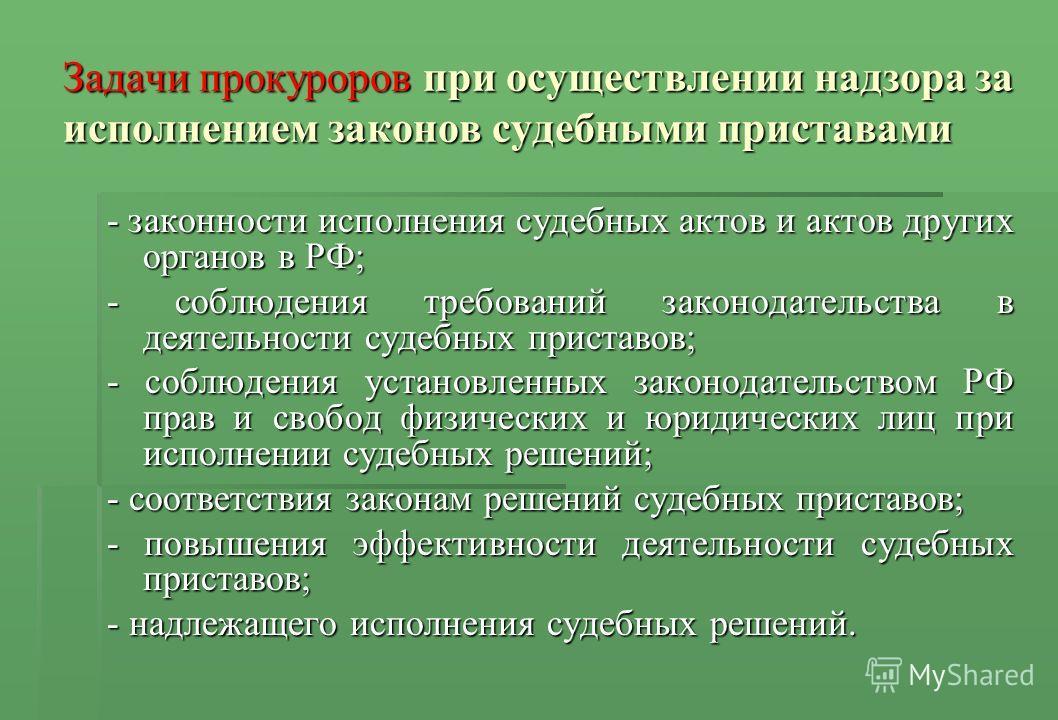 Задачи прокуроров при осуществлении надзора за исполнением законов судебными приставами - законности исполнения судебных актов и актов других органов в РФ; - соблюдения требований законодательства в деятельности судебных приставов; - соблюдения устан