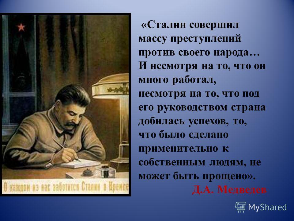 «Сталин совершил массу преступлений против своего народа… И несмотря на то, что он много работал, несмотря на то, что под его руководством страна добилась успехов, то, что было сделано применительно к собственным людям, не может быть прощено». Д.А. М
