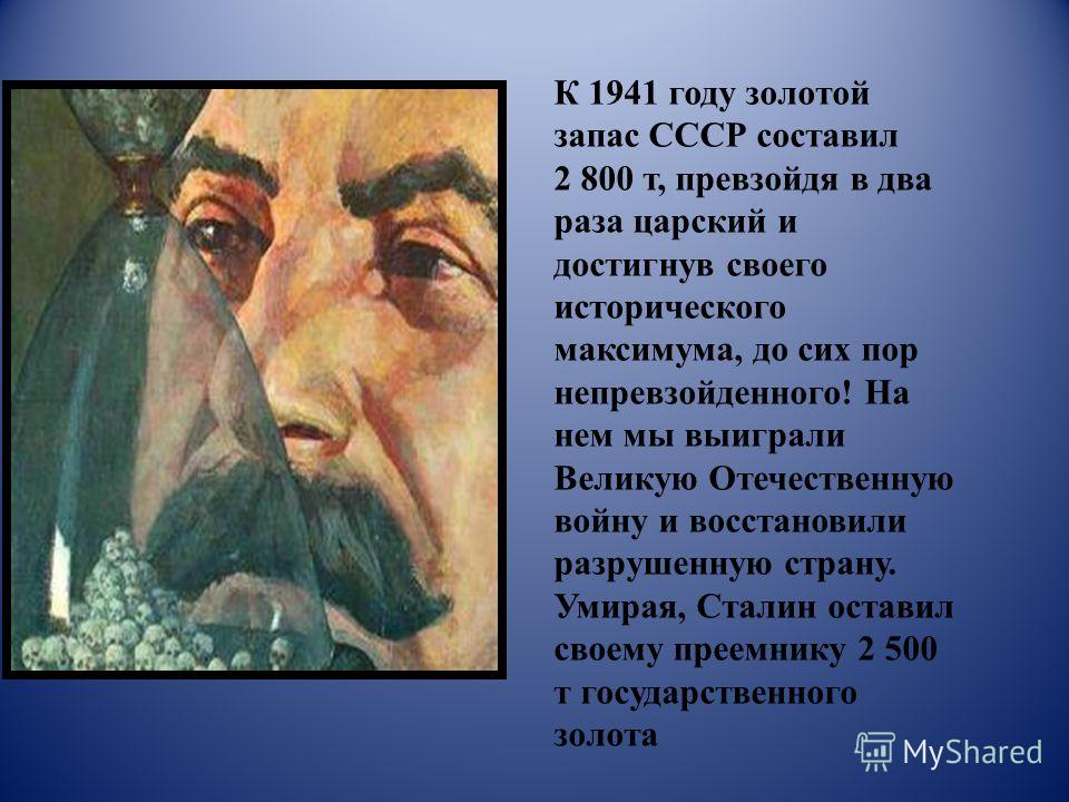 К 1941 году золотой запас СССР составил 2 800 т, превзойдя в два раза царский и достигнув своего исторического максимума, до сих пор непревзойденного! На нем мы выиграли Великую Отечественную войну и восстановили разрушенную страну. Умирая, Сталин ос