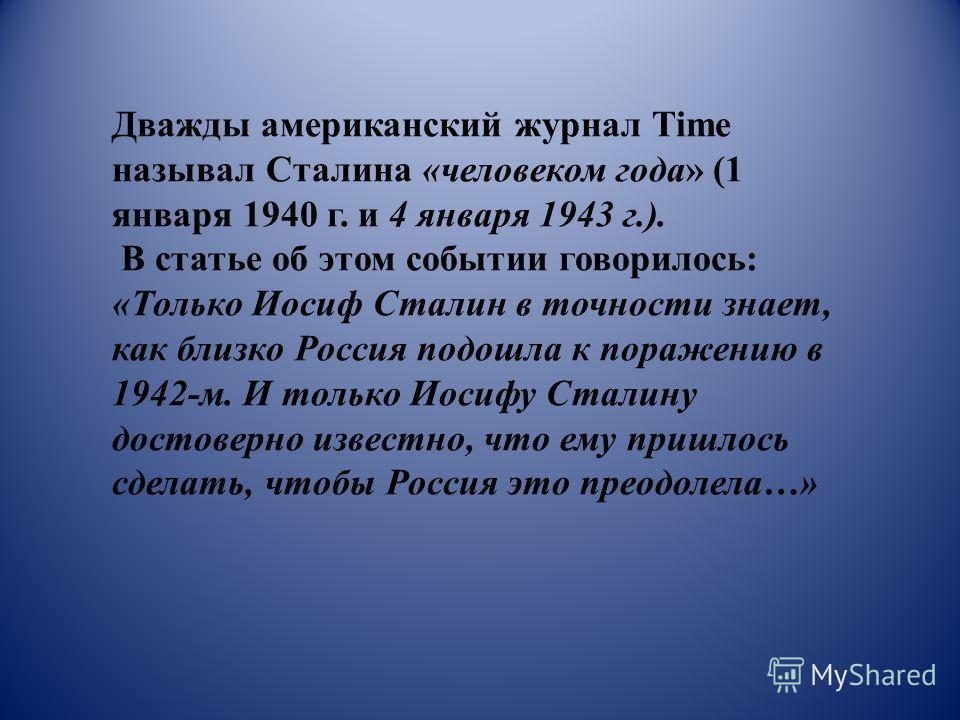 Дважды американский журнал Time называл Сталина «человеком года» (1 января 1940 г. и 4 января 1943 г.). В статье об этом событии говорилось: «Только Иосиф Сталин в точности знает, как близко Россия подошла к поражению в 1942-м. И только Иосифу Сталин