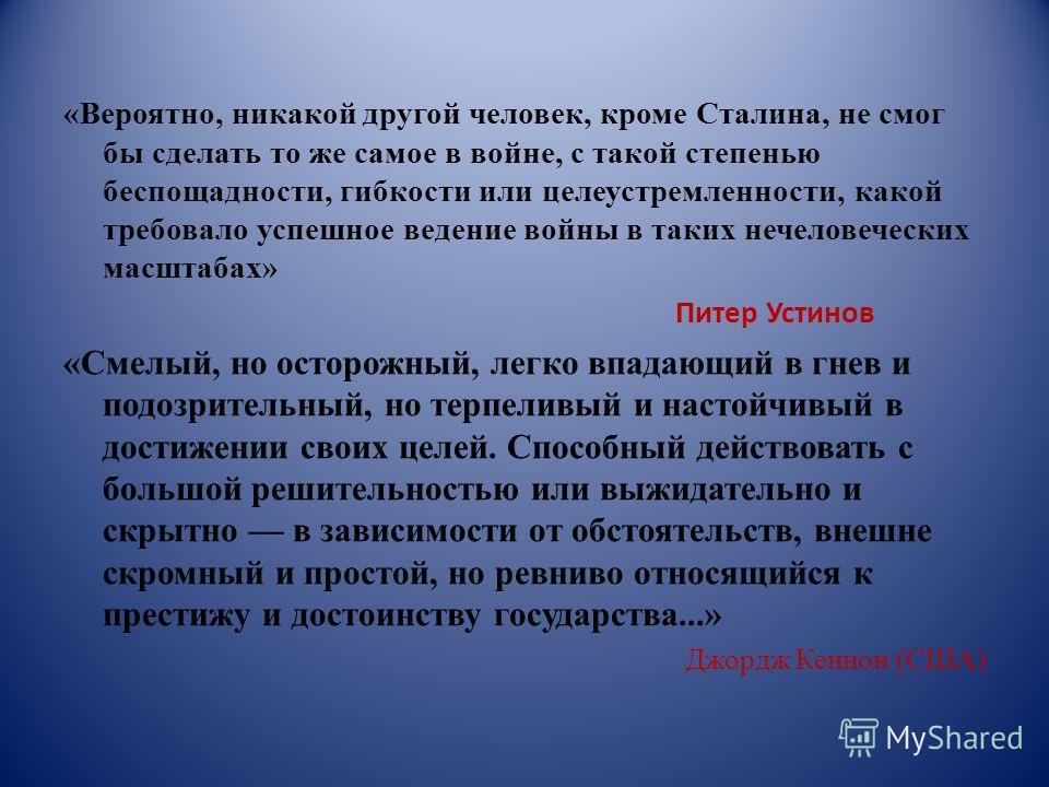 «Вероятно, никакой другой человек, кроме Сталина, не смог бы сделать то же самое в войне, с такой степенью беспощадности, гибкости или целеустремленности, какой требовало успешное ведение войны в таких нечеловеческих масштабах» Питер Устинов «Смелый,