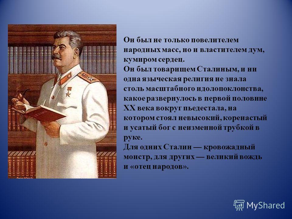 Он был не только повелителем народных масс, но и властителем дум, кумиром сердец. Он был товарищем Сталиным, и ни одна языческая религия не знала столь масштабного идолопоклонства, какое развернулось в первой половине XX века вокруг пьедестала, на ко