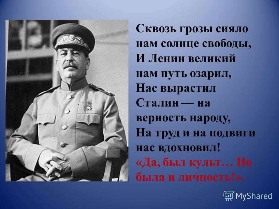 Сквозь грозы сияло нам солнце свободы, И Ленин великий нам путь озарил, Нас вырастил Сталин на верность народу, На труд и на подвиги нас вдохновил! «Да, был культ… Но была и личность!».