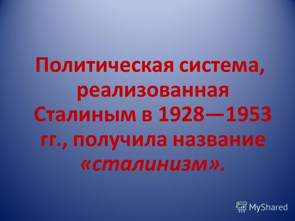 Политическая система, реализованная Сталиным в 19281953 гг., получила название «сталинизм».