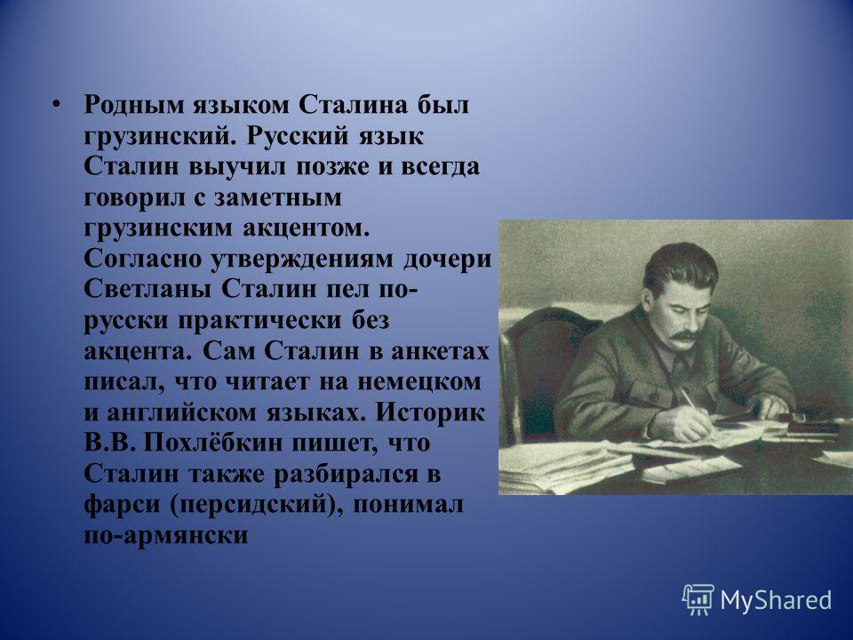Родным языком Сталина был грузинский. Русский язык Сталин выучил позже и всегда говорил с заметным грузинским акцентом. Согласно утверждениям дочери Светланы Сталин пел по- русски практически без акцента. Сам Сталин в анкетах писал, что читает на нем
