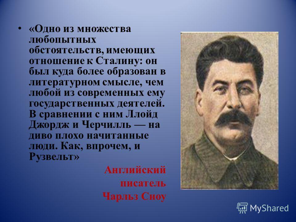 «Одно из множества любопытных обстоятельств, имеющих отношение к Сталину: он был куда более образован в литературном смысле, чем любой из современных ему государственных деятелей. В сравнении с ним Ллойд Джордж и Черчилль на диво плохо начитанные люд