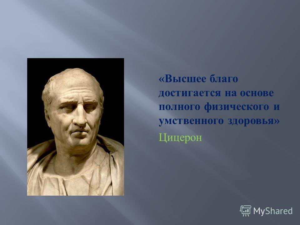 « Высшее благо достигается на основе полного физического и умственного здоровья » Цицерон